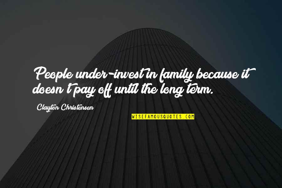 Pay Off Quotes By Clayton Christensen: People under-invest in family because it doesn't pay