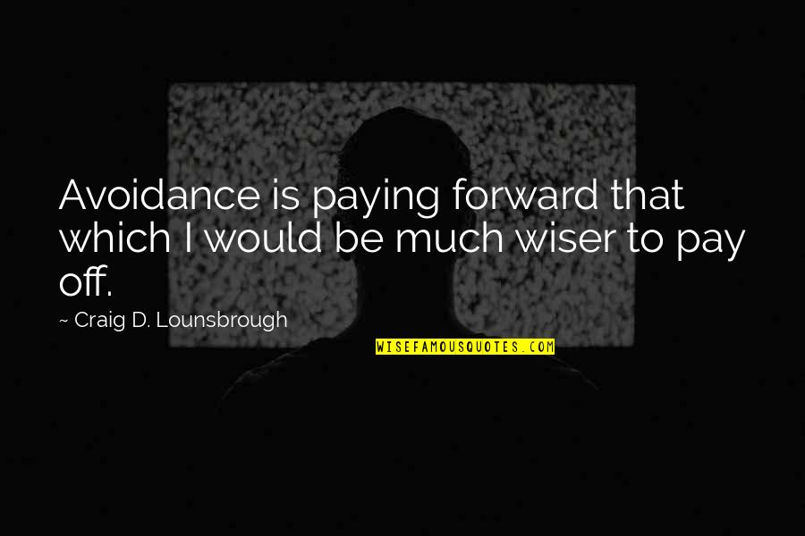 Pay Off Quotes By Craig D. Lounsbrough: Avoidance is paying forward that which I would