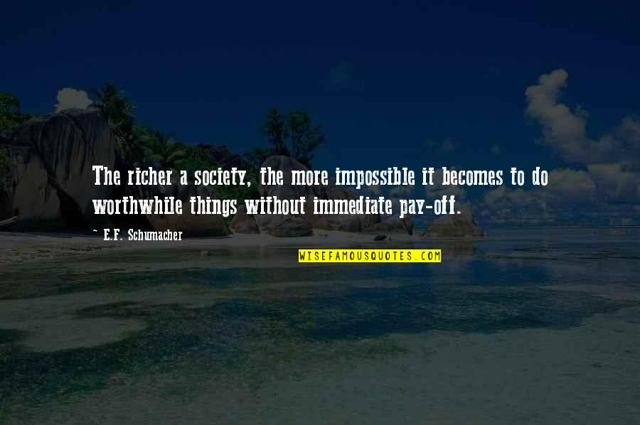 Pay Off Quotes By E.F. Schumacher: The richer a society, the more impossible it