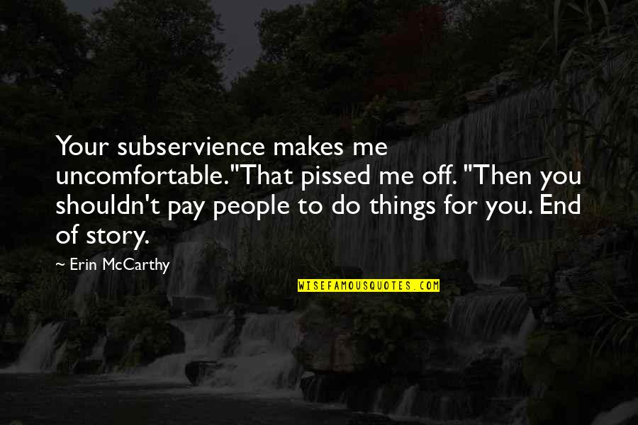 "Pay Off Quotes By Erin McCarthy: Your subservience makes me uncomfortable.""That pissed me off."