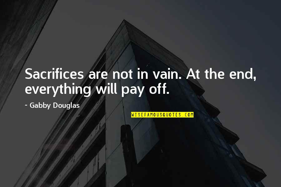 Pay Off Quotes By Gabby Douglas: Sacrifices are not in vain. At the end,