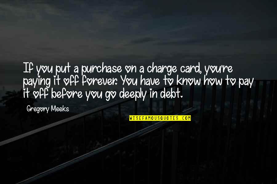 Pay Off Quotes By Gregory Meeks: If you put a purchase on a charge