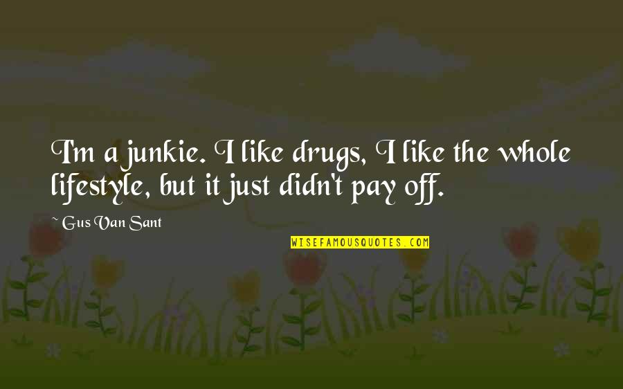 Pay Off Quotes By Gus Van Sant: I'm a junkie. I like drugs, I like