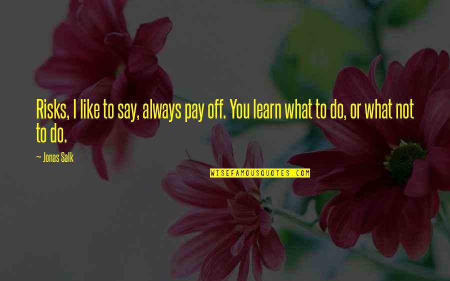 Pay Off Quotes By Jonas Salk: Risks, I like to say, always pay off.