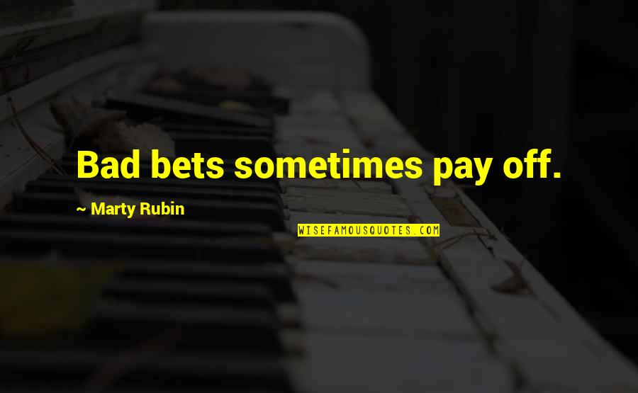 Pay Off Quotes By Marty Rubin: Bad bets sometimes pay off.