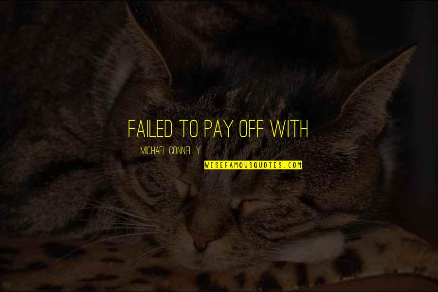 Pay Off Quotes By Michael Connelly: failed to pay off with