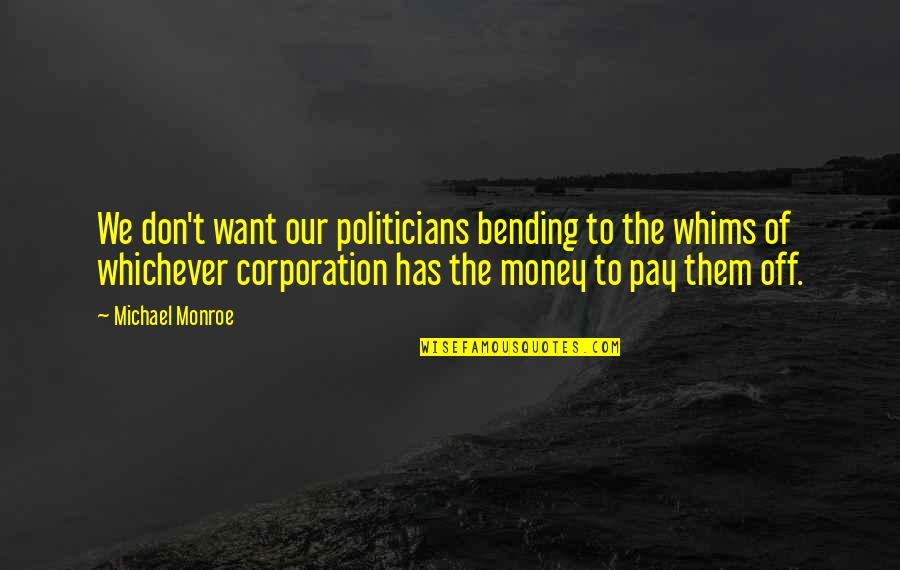Pay Off Quotes By Michael Monroe: We don't want our politicians bending to the