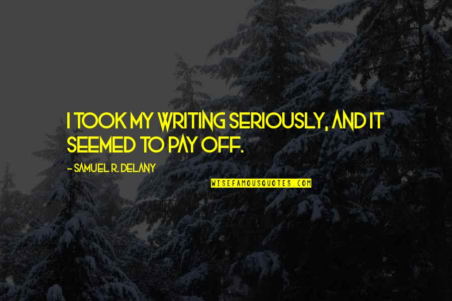 Pay Off Quotes By Samuel R. Delany: I took my writing seriously, and it seemed
