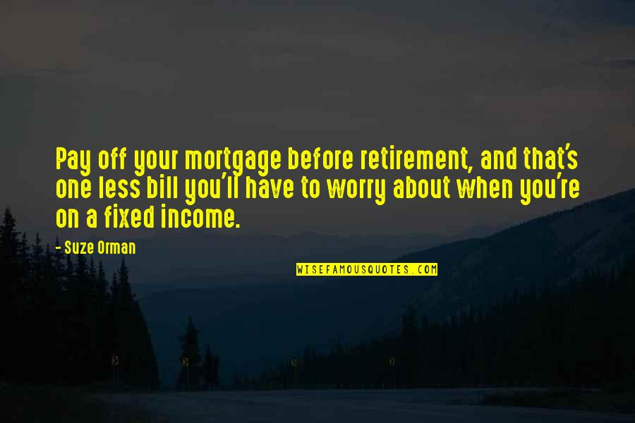 Pay Off Quotes By Suze Orman: Pay off your mortgage before retirement, and that's
