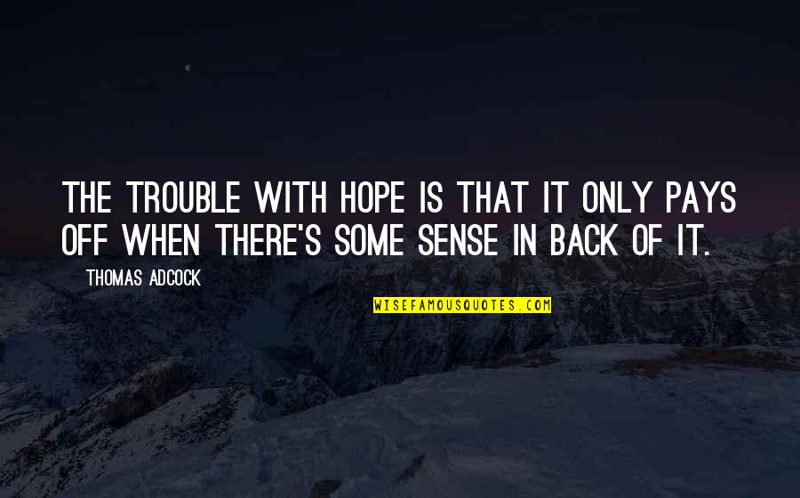Pay Off Quotes By Thomas Adcock: The trouble with hope is that it only