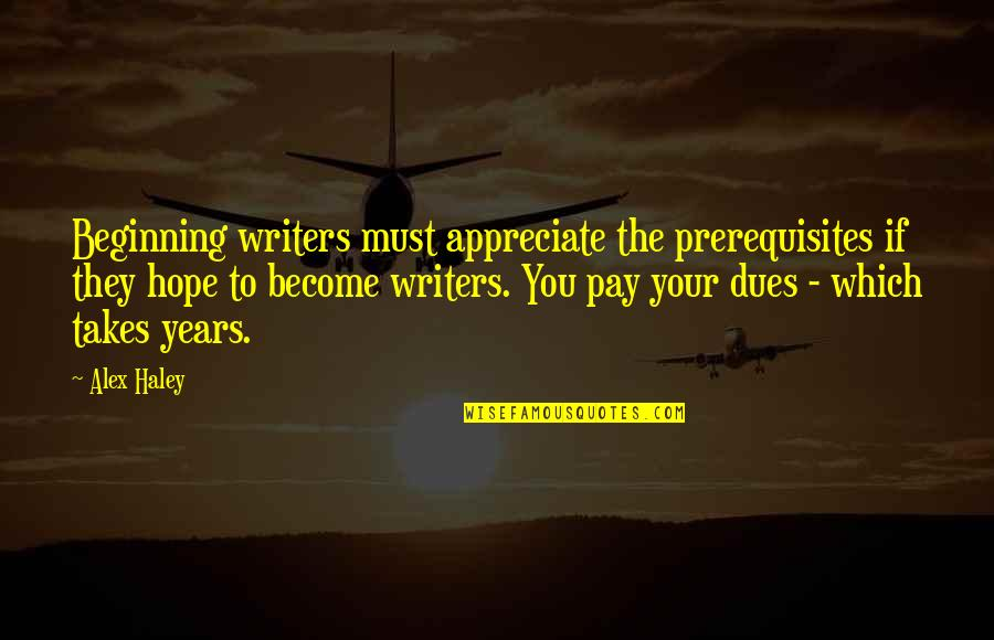 Pay Your Dues Quotes By Alex Haley: Beginning writers must appreciate the prerequisites if they