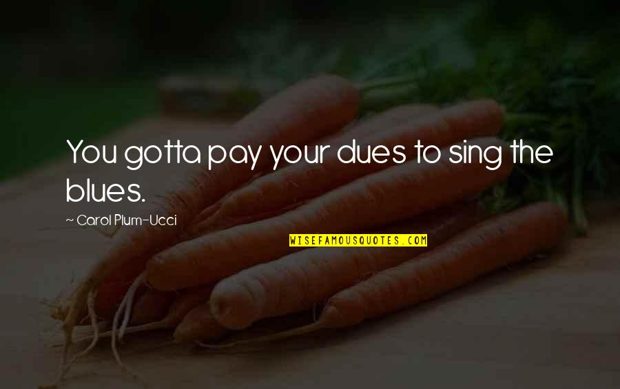 Pay Your Dues Quotes By Carol Plum-Ucci: You gotta pay your dues to sing the
