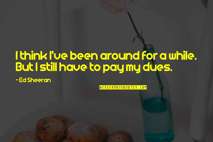 Pay Your Dues Quotes By Ed Sheeran: I think I've been around for a while.
