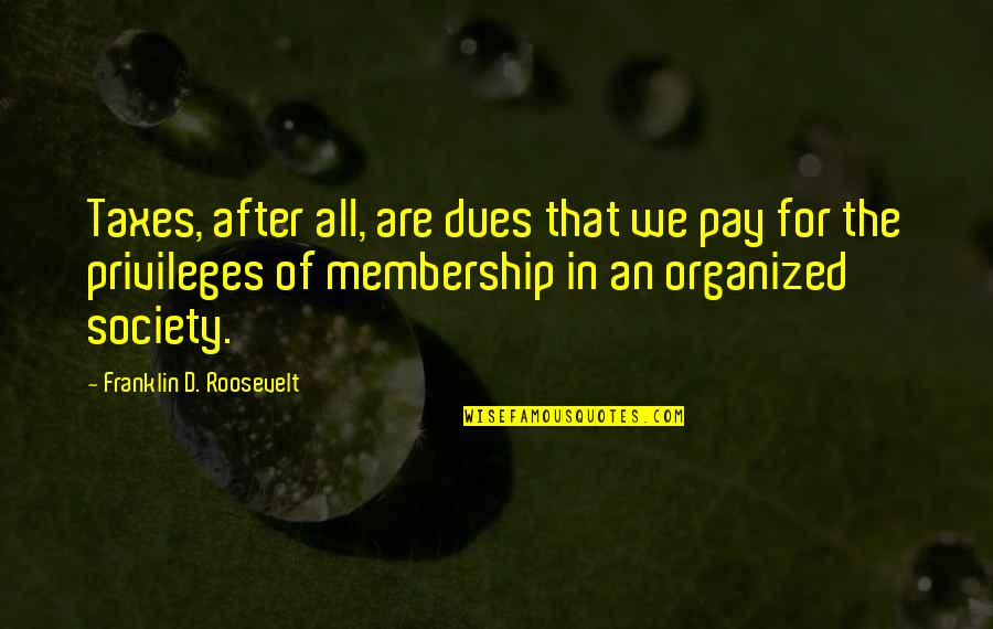 Pay Your Dues Quotes By Franklin D. Roosevelt: Taxes, after all, are dues that we pay
