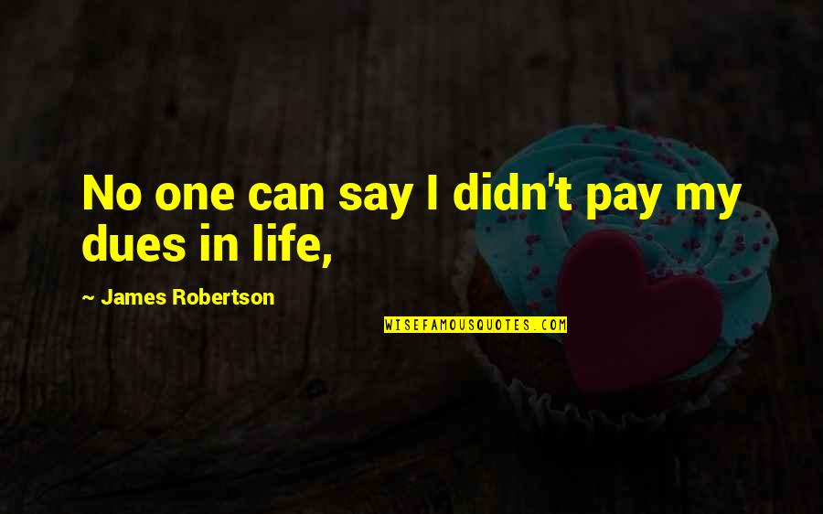 Pay Your Dues Quotes By James Robertson: No one can say I didn't pay my