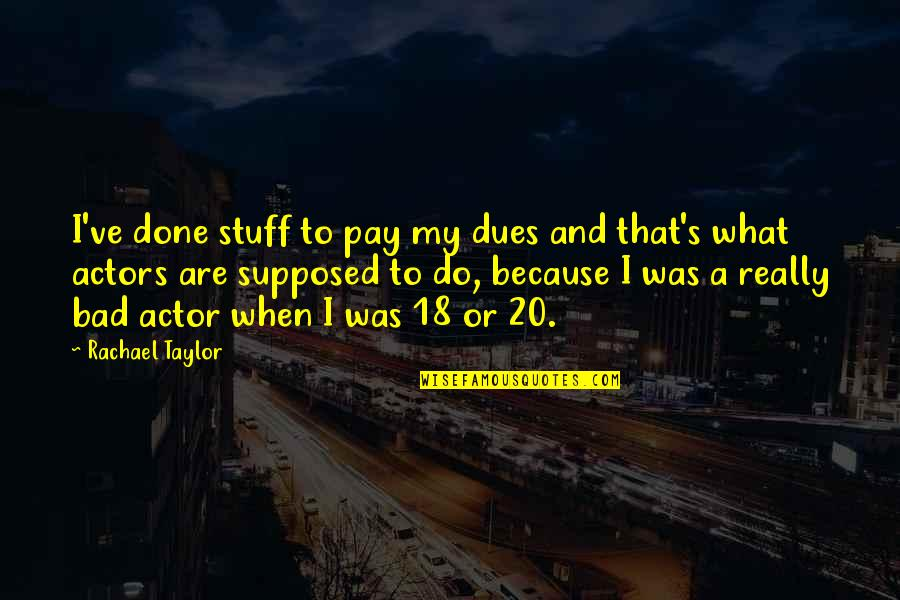 Pay Your Dues Quotes By Rachael Taylor: I've done stuff to pay my dues and