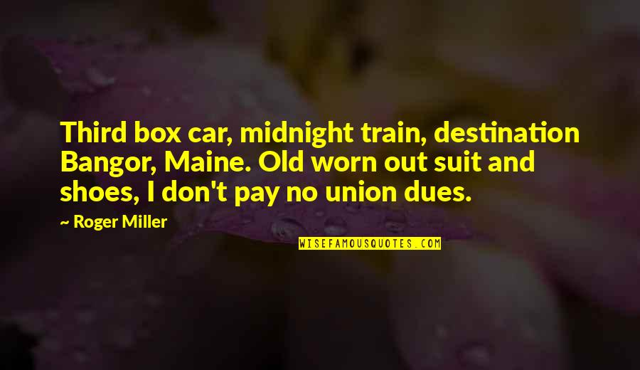 Pay Your Dues Quotes By Roger Miller: Third box car, midnight train, destination Bangor, Maine.