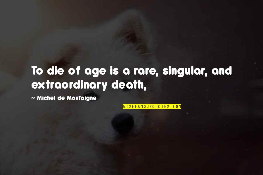 Payback Relationship Quotes By Michel De Montaigne: To die of age is a rare, singular,