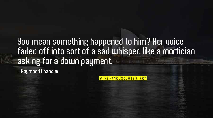 Payment Quotes By Raymond Chandler: You mean something happened to him? Her voice