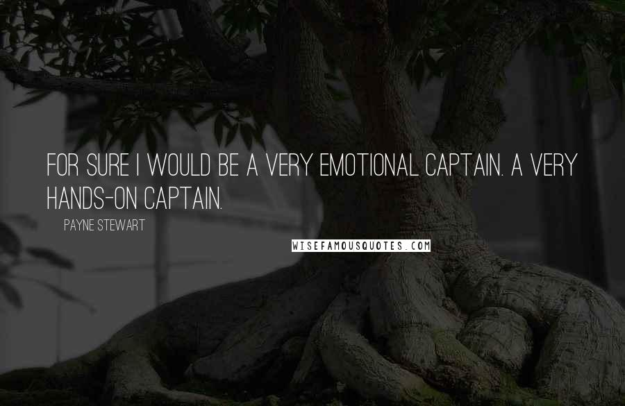 Payne Stewart quotes: For sure I would be a very emotional captain. A very hands-on captain.