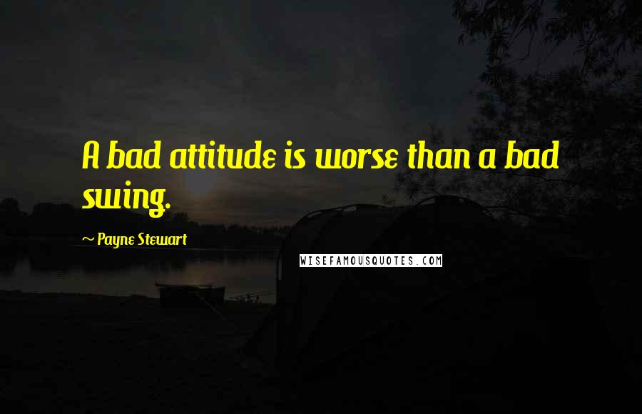 Payne Stewart quotes: A bad attitude is worse than a bad swing.