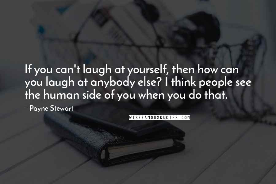 Payne Stewart quotes: If you can't laugh at yourself, then how can you laugh at anybody else? I think people see the human side of you when you do that.