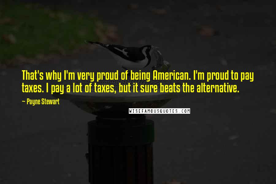 Payne Stewart quotes: That's why I'm very proud of being American. I'm proud to pay taxes. I pay a lot of taxes, but it sure beats the alternative.