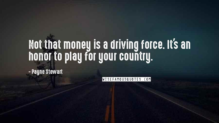 Payne Stewart quotes: Not that money is a driving force. It's an honor to play for your country.