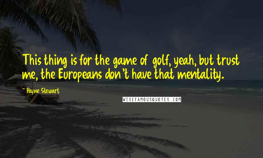 Payne Stewart quotes: This thing is for the game of golf, yeah, but trust me, the Europeans don't have that mentality.