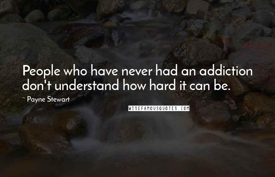 Payne Stewart quotes: People who have never had an addiction don't understand how hard it can be.