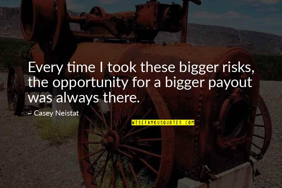 Payout Quotes By Casey Neistat: Every time I took these bigger risks, the