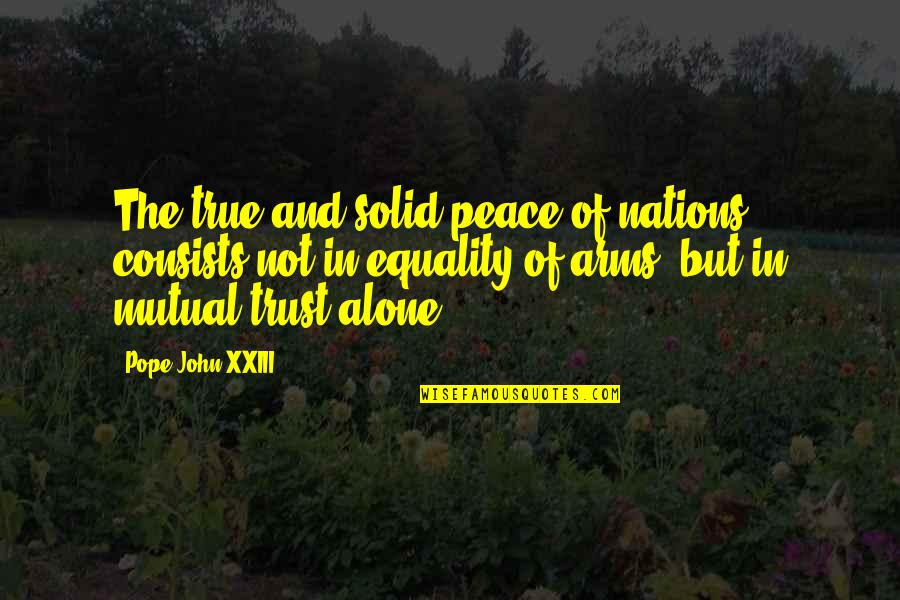 Peace And Equality Quotes By Pope John XXIII: The true and solid peace of nations consists