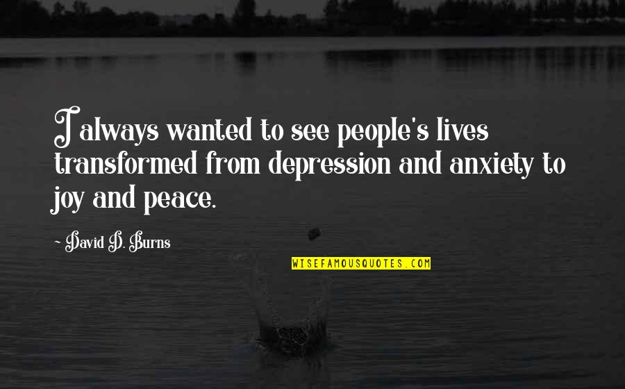 Peace And Joy Quotes By David D. Burns: I always wanted to see people's lives transformed