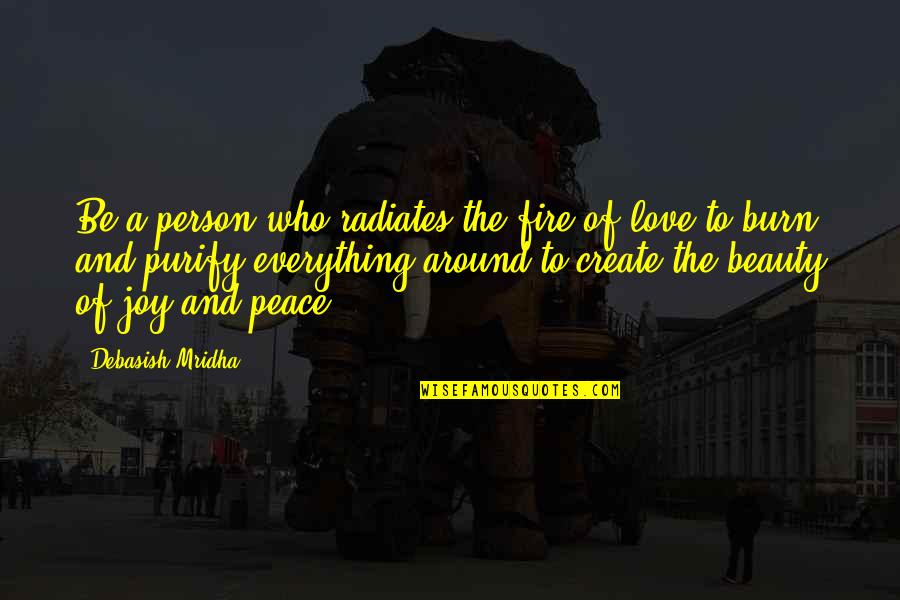 Peace And Joy Quotes By Debasish Mridha: Be a person who radiates the fire of
