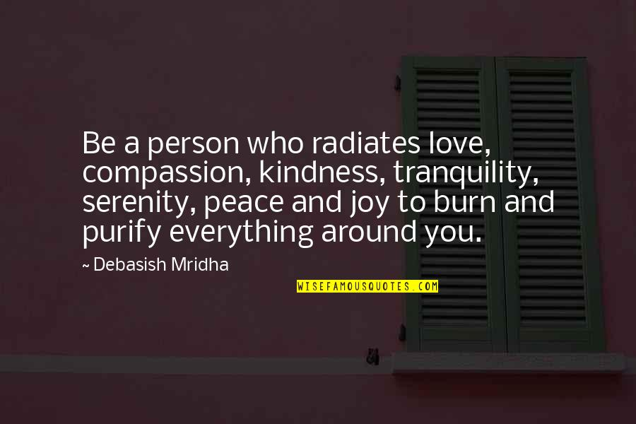 Peace And Joy Quotes By Debasish Mridha: Be a person who radiates love, compassion, kindness,