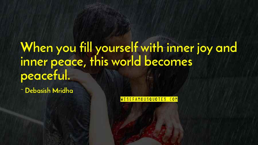 Peace And Joy Quotes By Debasish Mridha: When you fill yourself with inner joy and