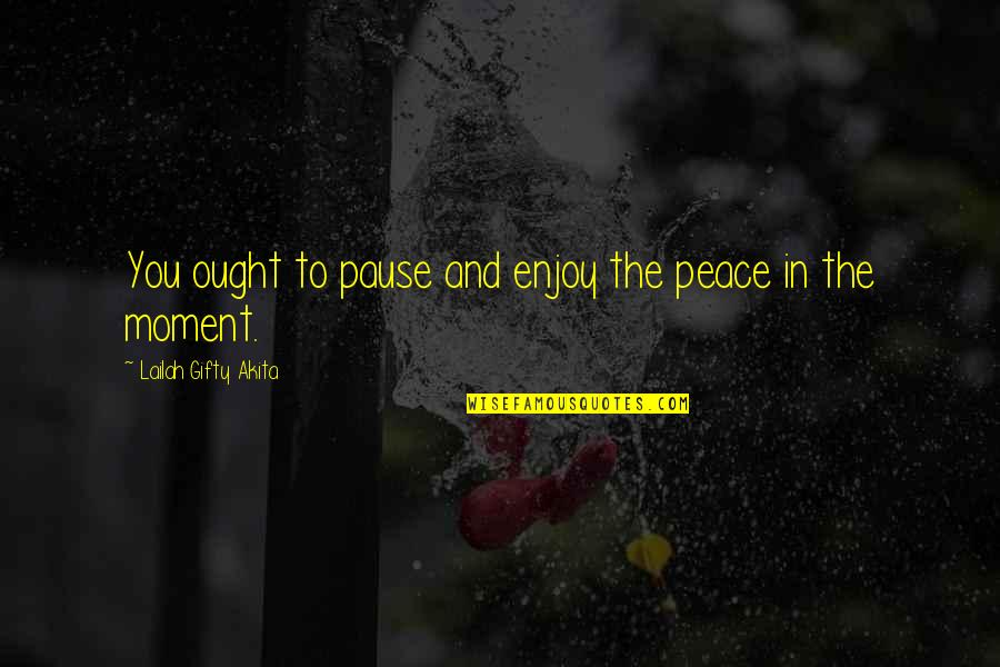 Peace And Joy Quotes By Lailah Gifty Akita: You ought to pause and enjoy the peace