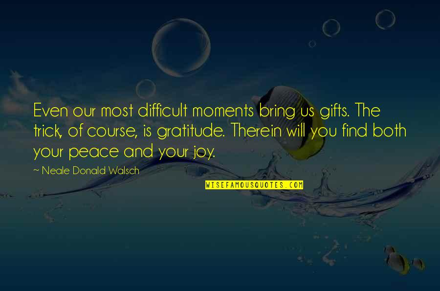 Peace And Joy Quotes By Neale Donald Walsch: Even our most difficult moments bring us gifts.