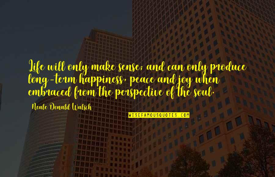 Peace And Joy Quotes By Neale Donald Walsch: Life will only make sense; and can only