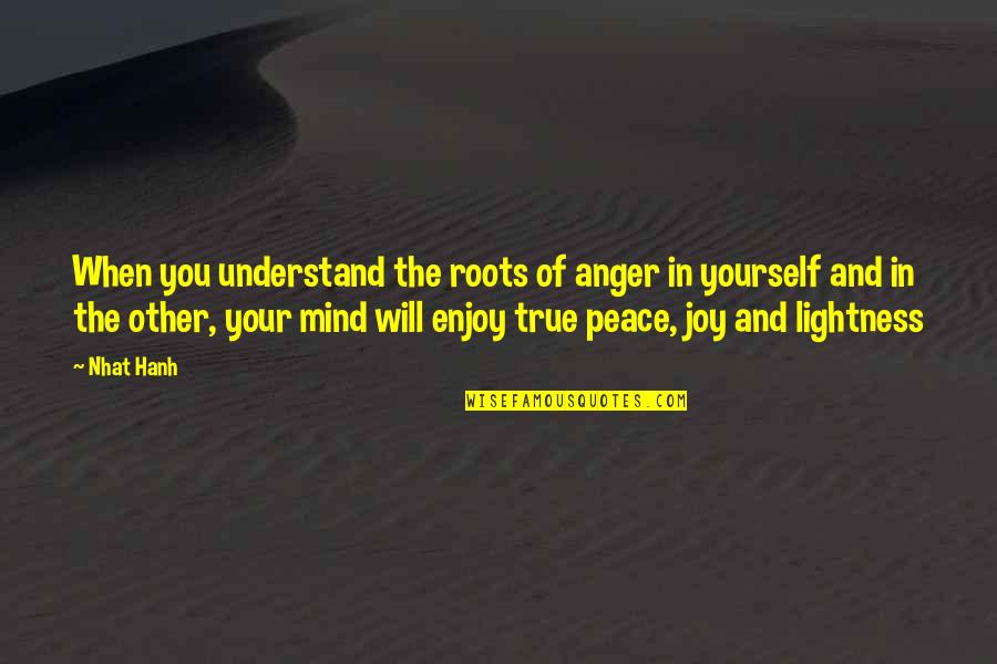 Peace And Joy Quotes By Nhat Hanh: When you understand the roots of anger in