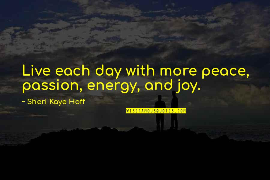 Peace And Joy Quotes By Sheri Kaye Hoff: Live each day with more peace, passion, energy,