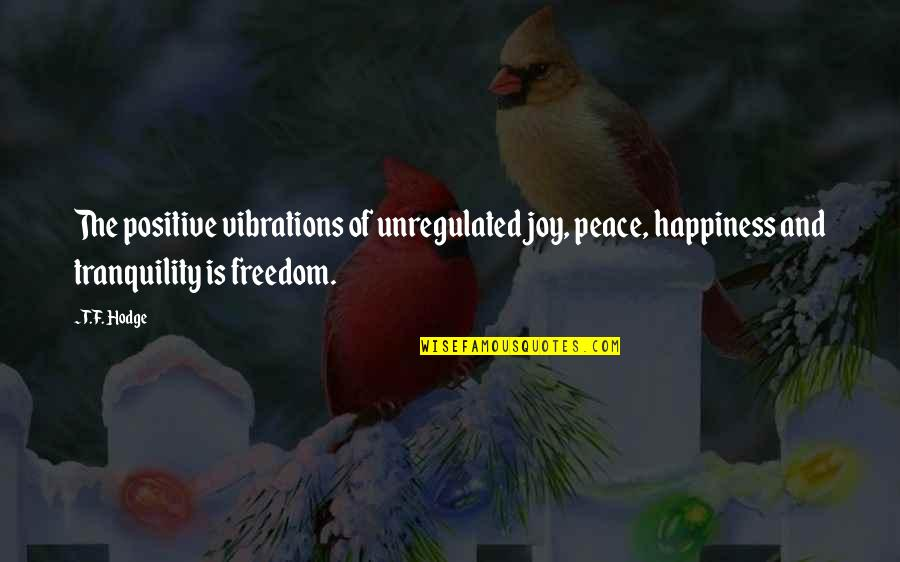 Peace And Joy Quotes By T.F. Hodge: The positive vibrations of unregulated joy, peace, happiness