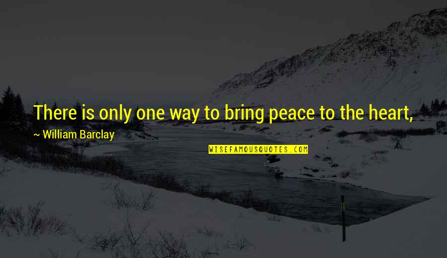 Peace And Joy Quotes By William Barclay: There is only one way to bring peace
