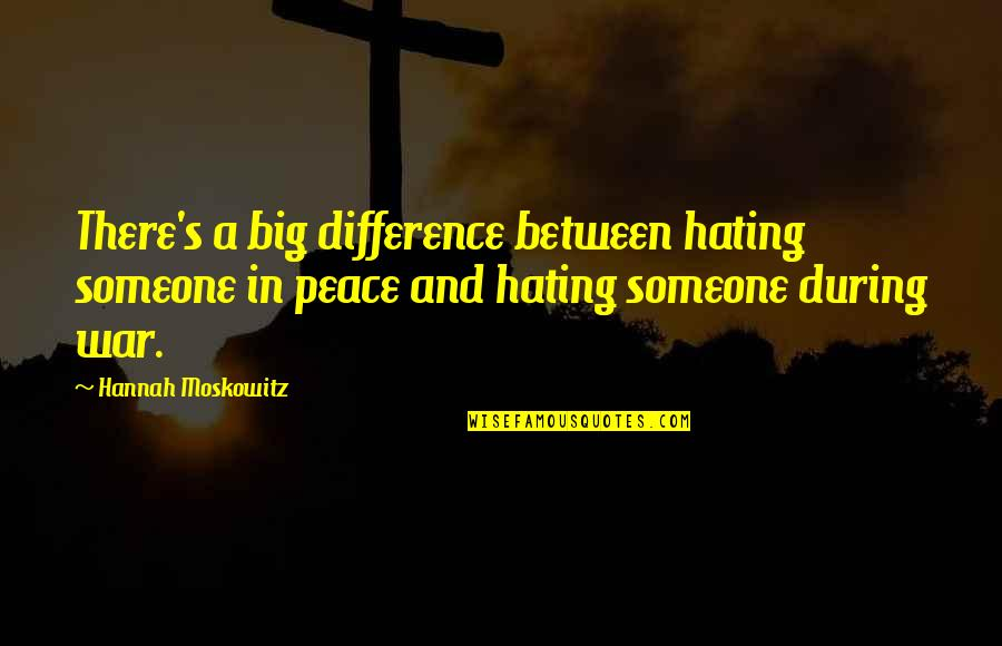Peace During War Quotes By Hannah Moskowitz: There's a big difference between hating someone in