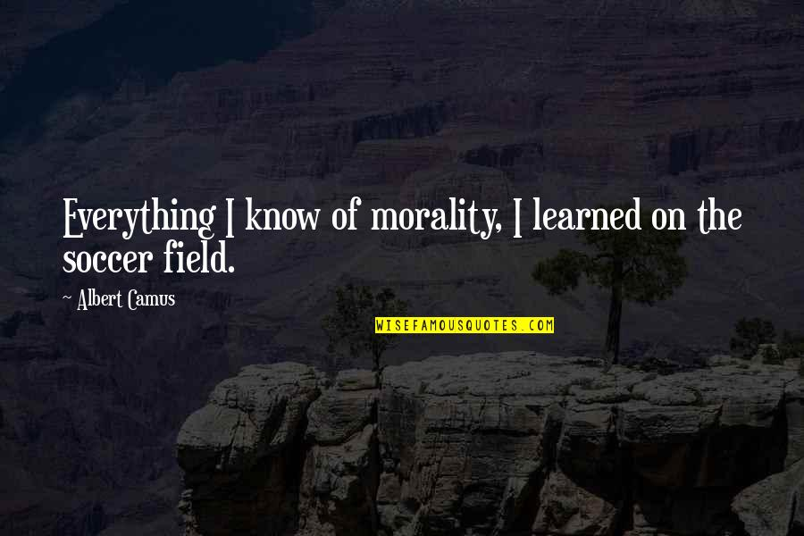 Peace From The Quran Quotes By Albert Camus: Everything I know of morality, I learned on