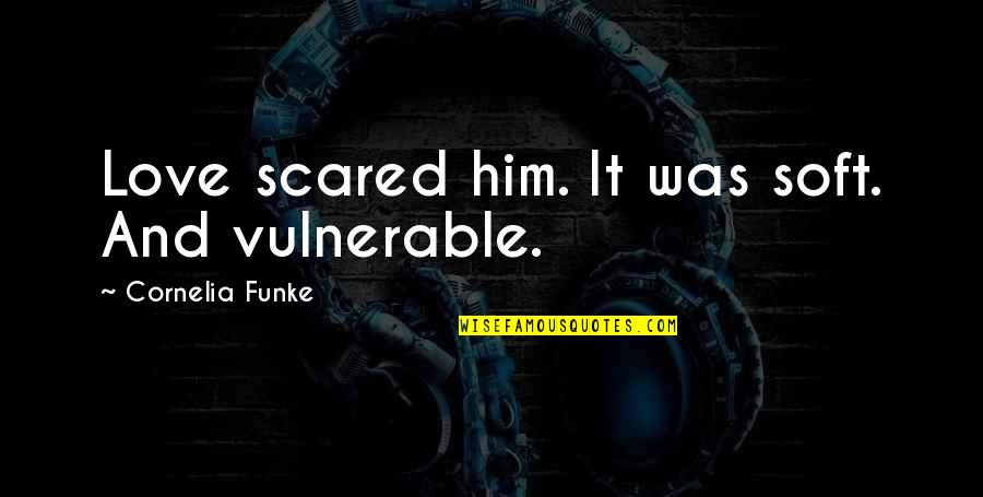 Peace From The Quran Quotes By Cornelia Funke: Love scared him. It was soft. And vulnerable.