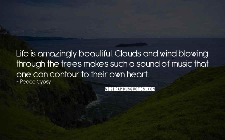 Peace Gypsy quotes: Life is amazingly beautiful. Clouds and wind blowing through the trees makes such a sound of music that one can contour to their own heart.