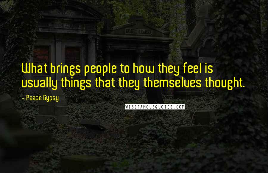 Peace Gypsy quotes: What brings people to how they feel is usually things that they themselves thought.