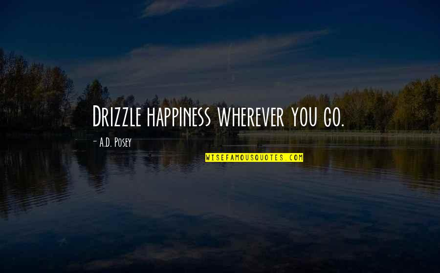Peace Love And Light Quotes By A.D. Posey: Drizzle happiness wherever you go.