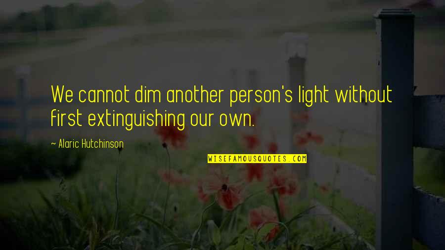 Peace Love And Light Quotes By Alaric Hutchinson: We cannot dim another person's light without first